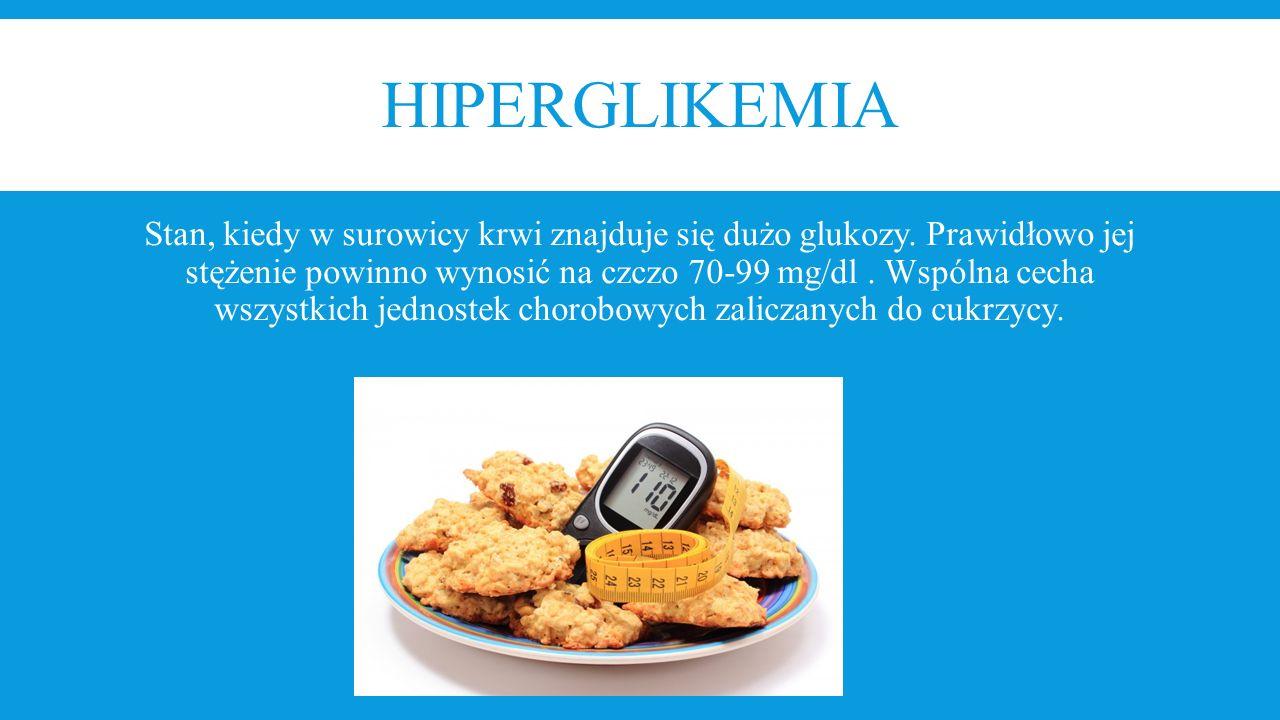 HIPERGLIKEMIA Stan, kiedy w surowicy krwi znajduje się dużo glukozy. Prawidłowo jej stężenie powinno wynosić na czczo 70-99 mg/dl. Wspólna cecha wszys