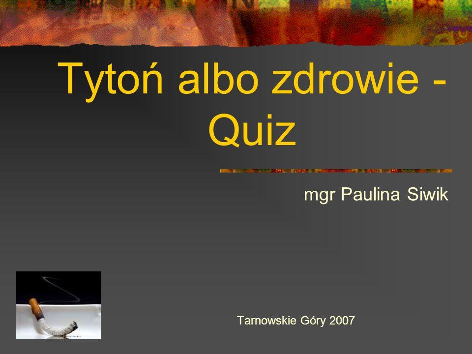 Tytoń albo zdrowie - Quiz mgr Paulina Siwik Tarnowskie Góry 2007