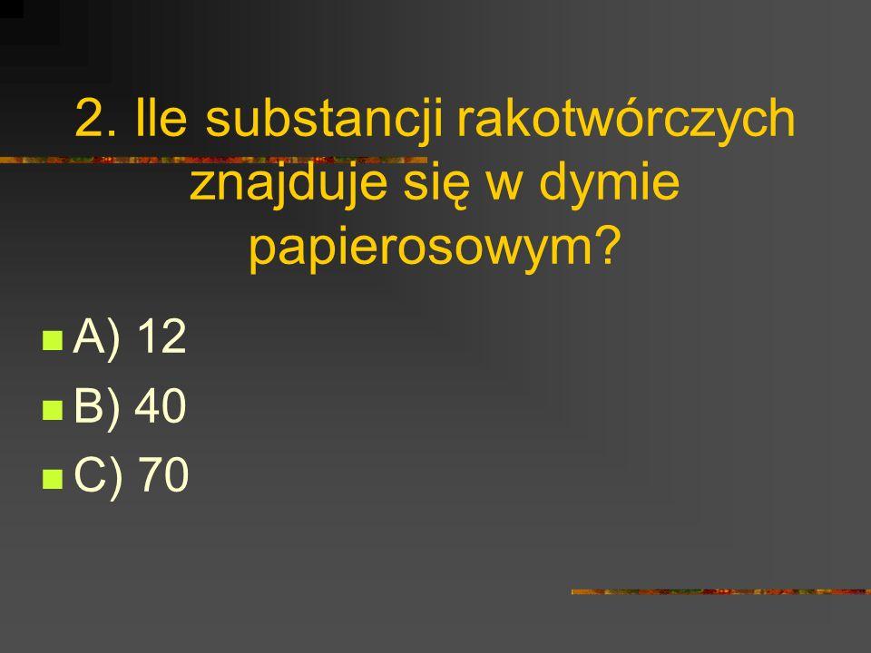 2. Ile substancji rakotwórczych znajduje się w dymie papierosowym A) 12 B) 40 C) 70