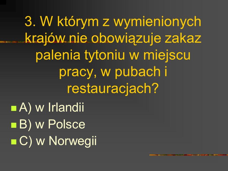3. W którym z wymienionych krajów nie obowiązuje zakaz palenia tytoniu w miejscu pracy, w pubach i restauracjach? A) w Irlandii B) w Polsce C) w Norwe