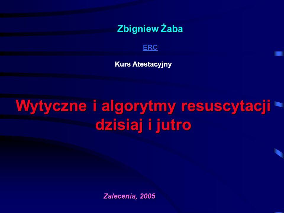 Zbigniew Żaba ERC ERC Kurs Atestacyjny Wytyczne i algorytmy resuscytacji dzisiaj i jutro Zalecenia, 2005