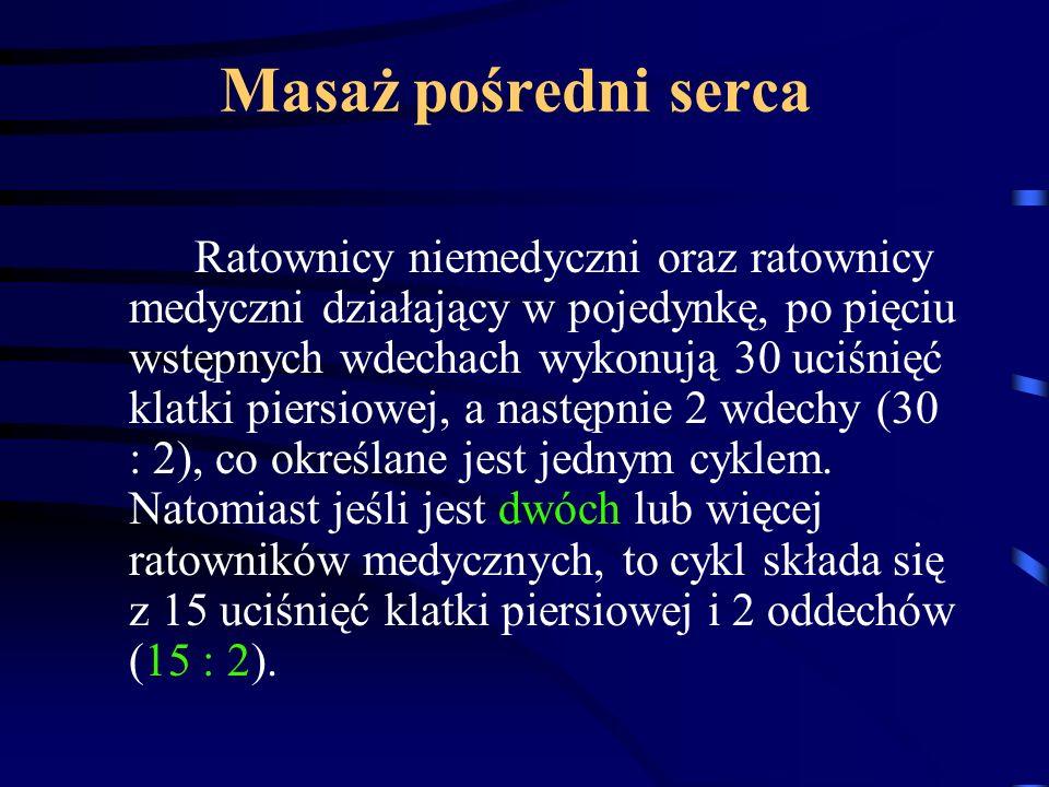 Masaż pośredni serca Ratownicy niemedyczni oraz ratownicy medyczni działający w pojedynkę, po pięciu wstępnych wdechach wykonują 30 uciśnięć klatki piersiowej, a następnie 2 wdechy (30 : 2), co określane jest jednym cyklem.