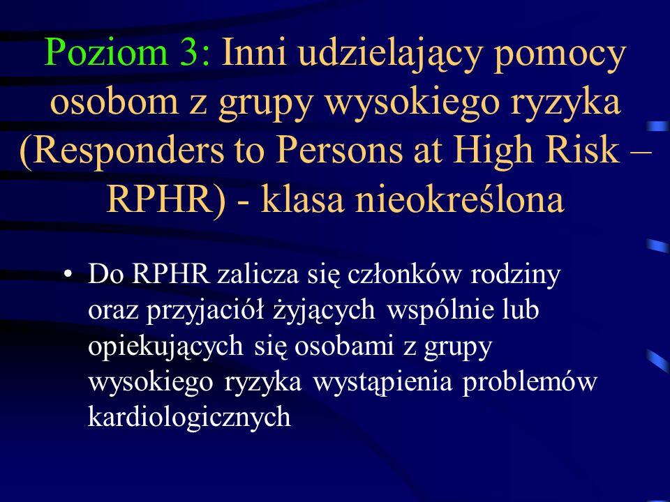 Poziom 3: Inni udzielający pomocy osobom z grupy wysokiego ryzyka (Responders to Persons at High Risk – RPHR) - klasa nieokreślona Do RPHR zalicza się członków rodziny oraz przyjaciół żyjących wspólnie lub opiekujących się osobami z grupy wysokiego ryzyka wystąpienia problemów kardiologicznych