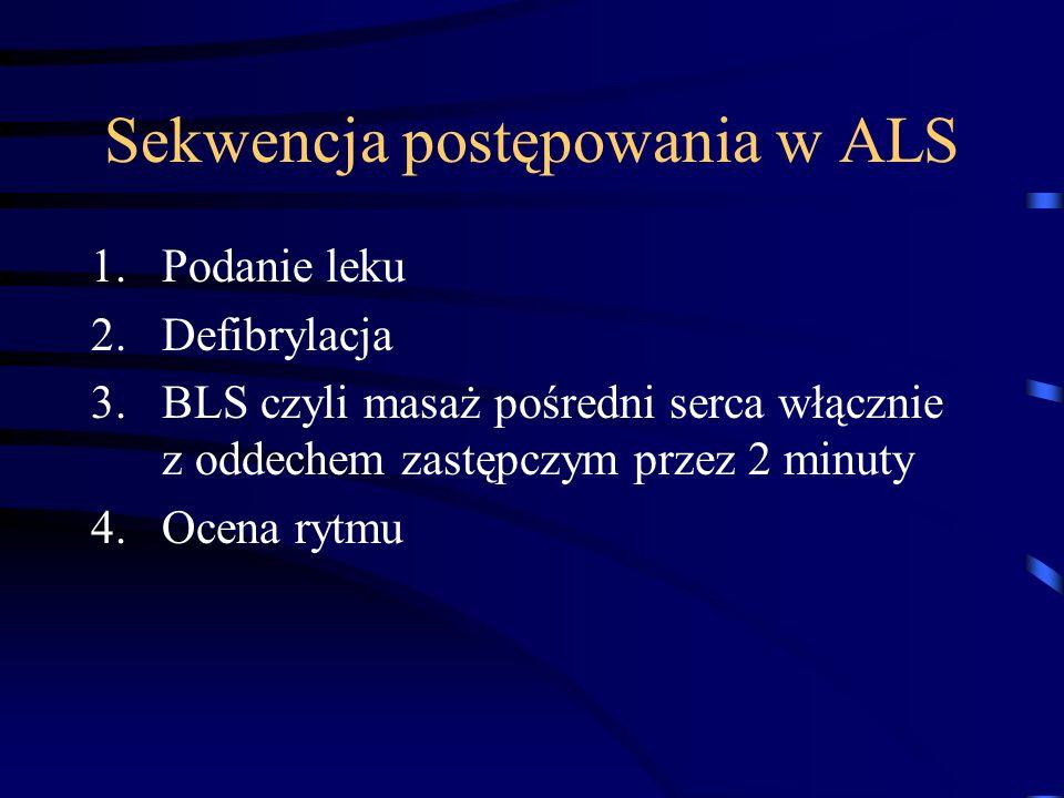 Sekwencja postępowania w ALS 1.Podanie leku 2.Defibrylacja 3.BLS czyli masaż pośredni serca włącznie z oddechem zastępczym przez 2 minuty 4.Ocena rytmu