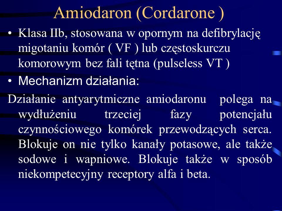 Amiodaron (Cordarone ) Klasa IIb, stosowana w opornym na defibrylację migotaniu komór ( VF ) lub częstoskurczu komorowym bez fali tętna (pulseless VT ) Mechanizm działania: Działanie antyarytmiczne amiodaronu polega na wydłużeniu trzeciej fazy potencjału czynnościowego komórek przewodzących serca.