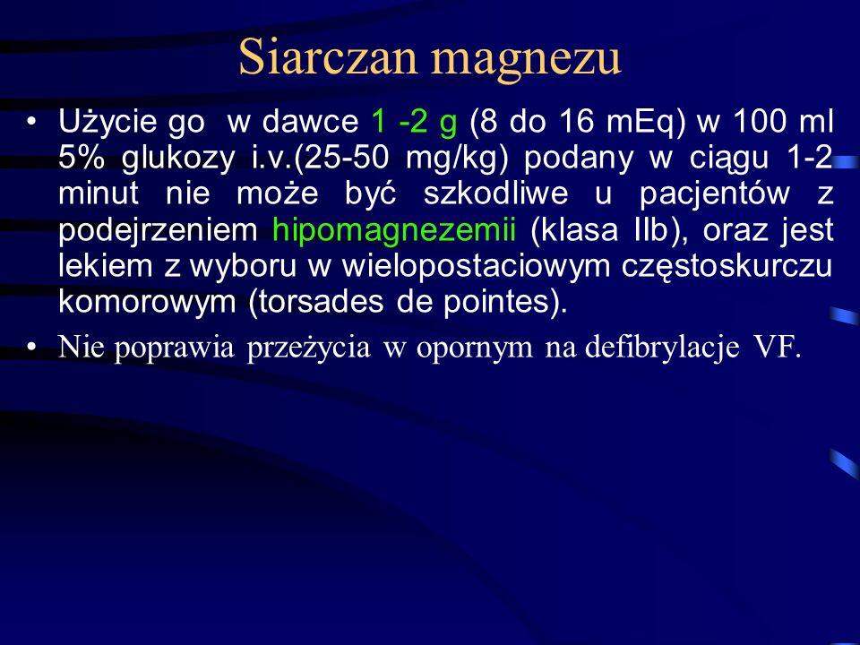 Siarczan magnezu Użycie go w dawce 1 -2 g (8 do 16 mEq) w 100 ml 5% glukozy i.v.(25-50 mg/kg) podany w ciągu 1-2 minut nie może być szkodliwe u pacjentów z podejrzeniem hipomagnezemii (klasa IIb), oraz jest lekiem z wyboru w wielopostaciowym częstoskurczu komorowym (torsades de pointes).