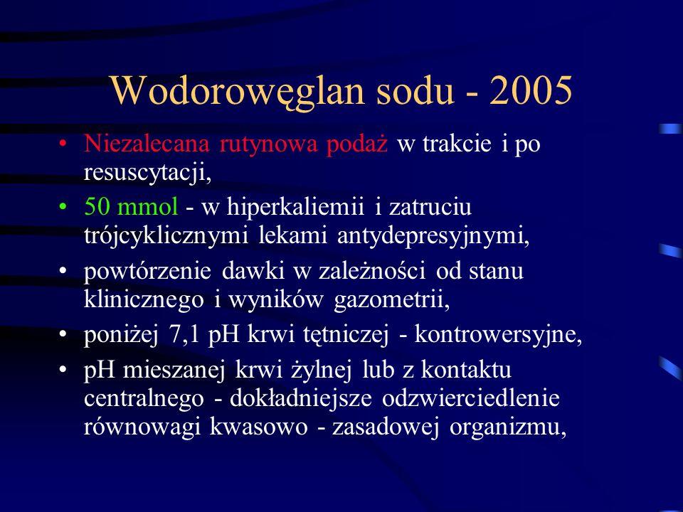 Wodorowęglan sodu - 2005 Niezalecana rutynowa podaż w trakcie i po resuscytacji, 50 mmol - w hiperkaliemii i zatruciu trójcyklicznymi lekami antydepresyjnymi, powtórzenie dawki w zależności od stanu klinicznego i wyników gazometrii, poniżej 7,1 pH krwi tętniczej - kontrowersyjne, pH mieszanej krwi żylnej lub z kontaktu centralnego - dokładniejsze odzwierciedlenie równowagi kwasowo - zasadowej organizmu,
