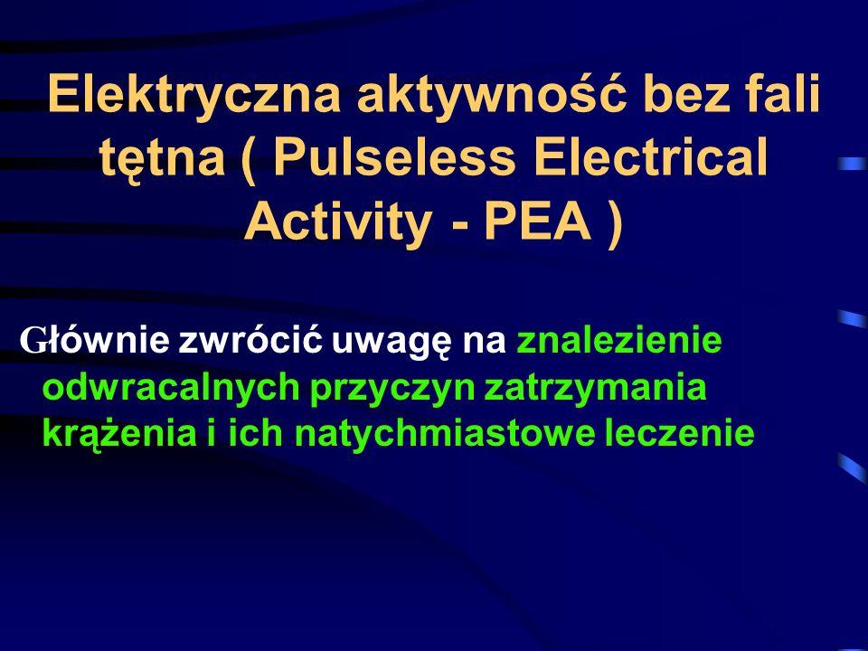 Elektryczna aktywność bez fali tętna ( Pulseless Electrical Activity - PEA ) G łównie zwrócić uwagę na znalezienie odwracalnych przyczyn zatrzymania krążenia i ich natychmiastowe leczenie