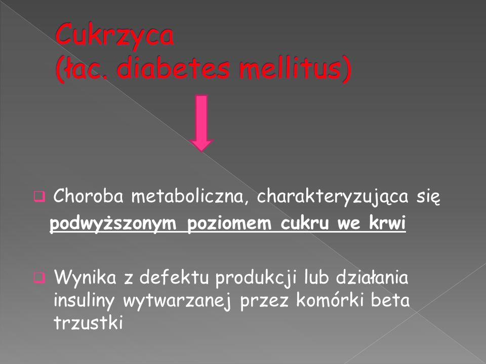  Choroba metaboliczna, charakteryzująca się podwyższonym poziomem cukru we krwi  Wynika z defektu produkcji lub działania insuliny wytwarzanej przez