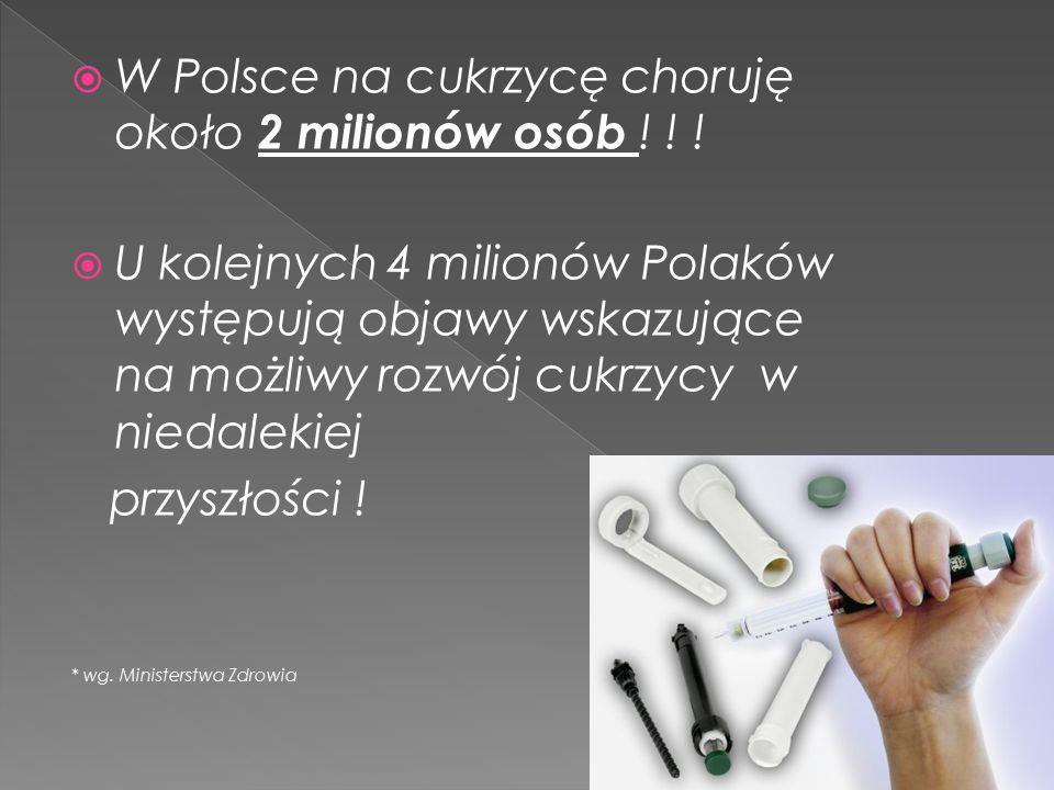  W Polsce na cukrzycę choruję około 2 milionów osób ! ! !  U kolejnych 4 milionów Polaków występują objawy wskazujące na możliwy rozwój cukrzycy w n