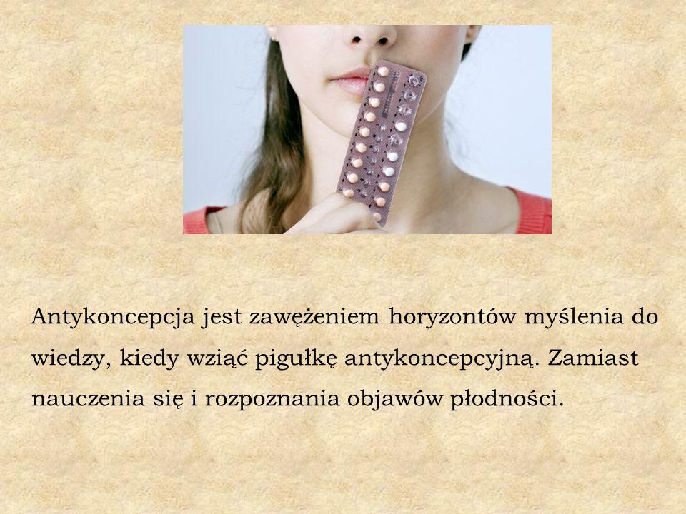 Antykoncepcja jest zawężeniem horyzontów myślenia do wiedzy, kiedy wziąć pigułkę antykoncepcyjną.