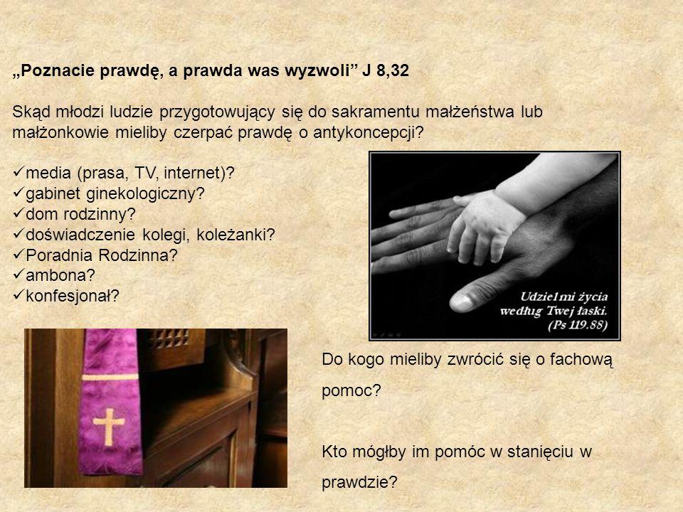 """""""Poznacie prawdę, a prawda was wyzwoli J 8,32 Skąd młodzi ludzie przygotowujący się do sakramentu małżeństwa lub małżonkowie mieliby czerpać prawdę o antykoncepcji."""