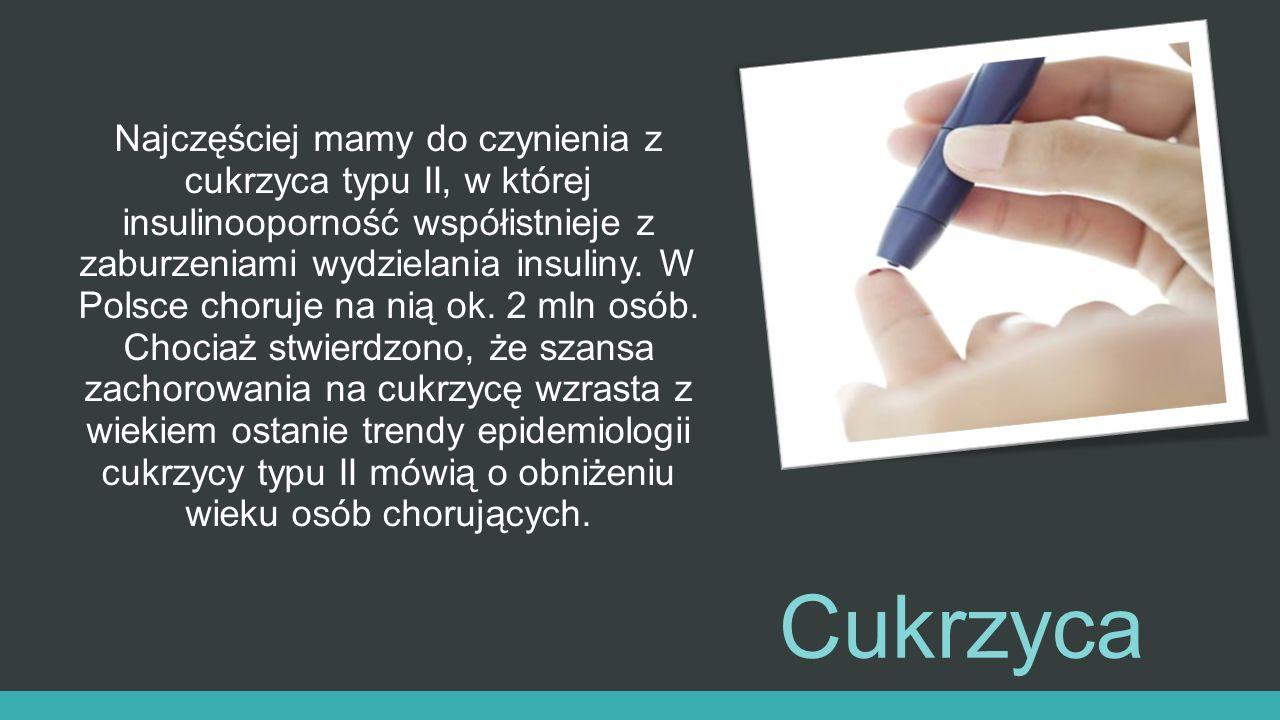 Cukrzyca Najczęściej mamy do czynienia z cukrzyca typu II, w której insulinooporność współistnieje z zaburzeniami wydzielania insuliny. W Polsce choru
