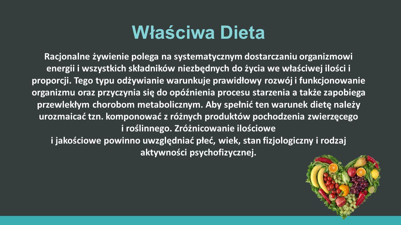 Właściwa Dieta Racjonalne żywienie polega na systematycznym dostarczaniu organizmowi energii i wszystkich składników niezbędnych do życia we właściwej