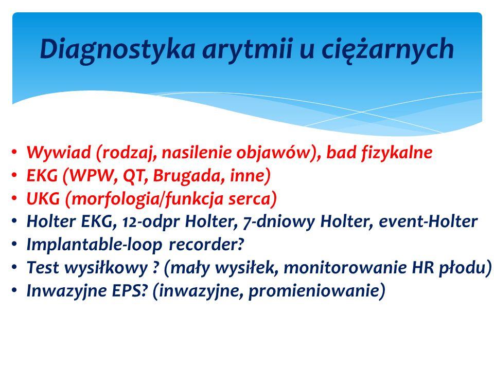 Diagnostyka arytmii u ciężarnych Wywiad (rodzaj, nasilenie objawów), bad fizykalne EKG (WPW, QT, Brugada, inne) UKG (morfologia/funkcja serca) Holter EKG, 12-odpr Holter, 7-dniowy Holter, event-Holter Implantable-loop recorder.
