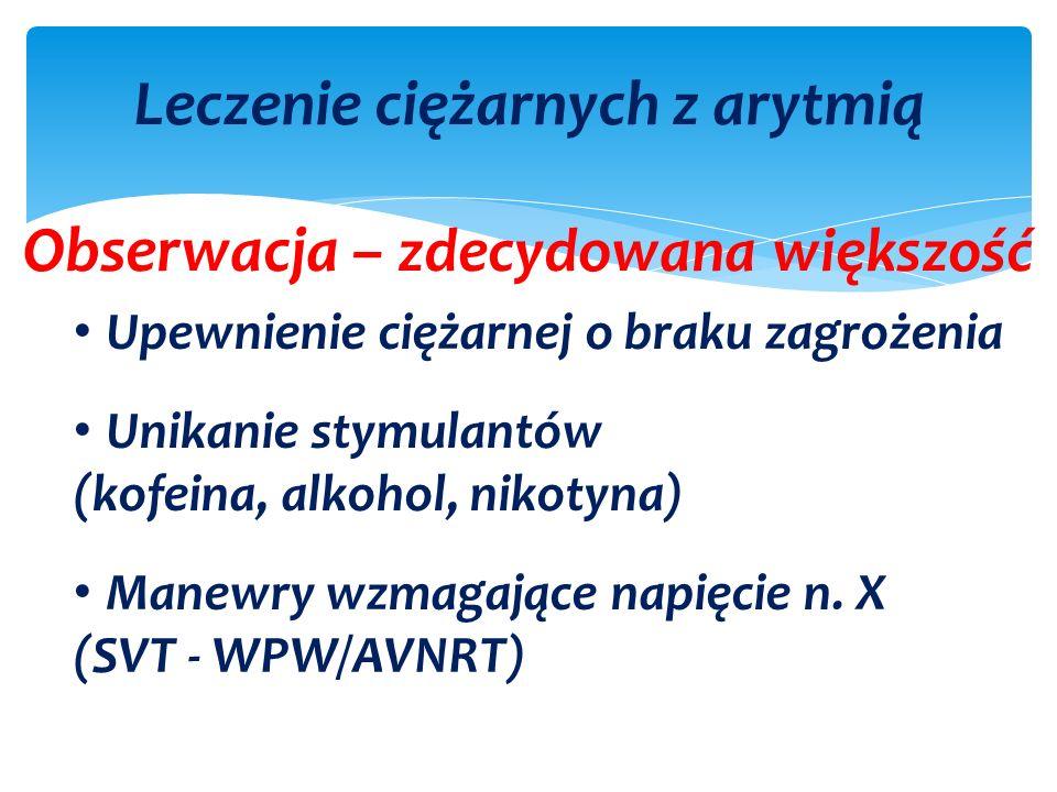 Leczenie ciężarnych z arytmią Obserwacja – zdecydowana większość Upewnienie ciężarnej o braku zagrożenia Unikanie stymulantów (kofeina, alkohol, nikotyna) Manewry wzmagające napięcie n.
