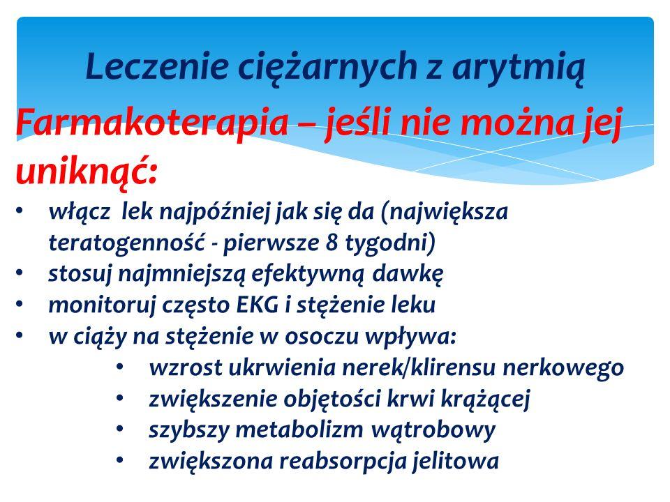 Leczenie ciężarnych z arytmią Farmakoterapia – jeśli nie można jej uniknąć: włącz lek najpóźniej jak się da (największa teratogenność - pierwsze 8 tygodni) stosuj najmniejszą efektywną dawkę monitoruj często EKG i stężenie leku w ciąży na stężenie w osoczu wpływa: wzrost ukrwienia nerek/klirensu nerkowego zwiększenie objętości krwi krążącej szybszy metabolizm wątrobowy zwiększona reabsorpcja jelitowa
