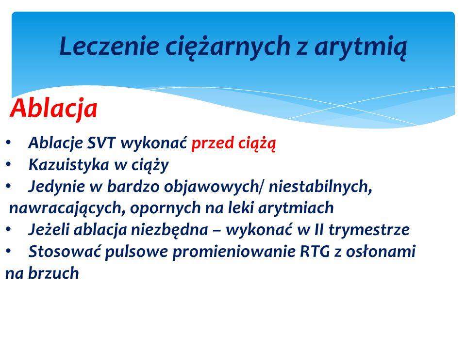 Leczenie ciężarnych z arytmią Ablacja Ablacje SVT wykonać przed ciążą Kazuistyka w ciąży Jedynie w bardzo objawowych/ niestabilnych, nawracających, opornych na leki arytmiach Jeżeli ablacja niezbędna – wykonać w II trymestrze Stosować pulsowe promieniowanie RTG z osłonami na brzuch