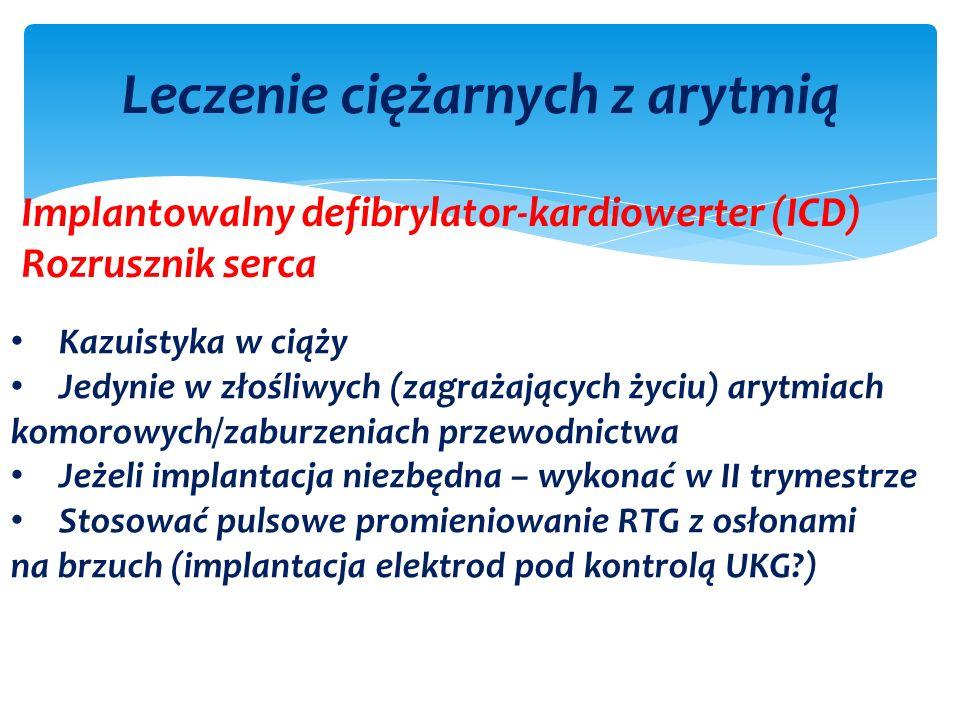 Leczenie ciężarnych z arytmią Implantowalny defibrylator-kardiowerter (ICD) Rozrusznik serca Kazuistyka w ciąży Jedynie w złośliwych (zagrażających życiu) arytmiach komorowych/zaburzeniach przewodnictwa Jeżeli implantacja niezbędna – wykonać w II trymestrze Stosować pulsowe promieniowanie RTG z osłonami na brzuch (implantacja elektrod pod kontrolą UKG )