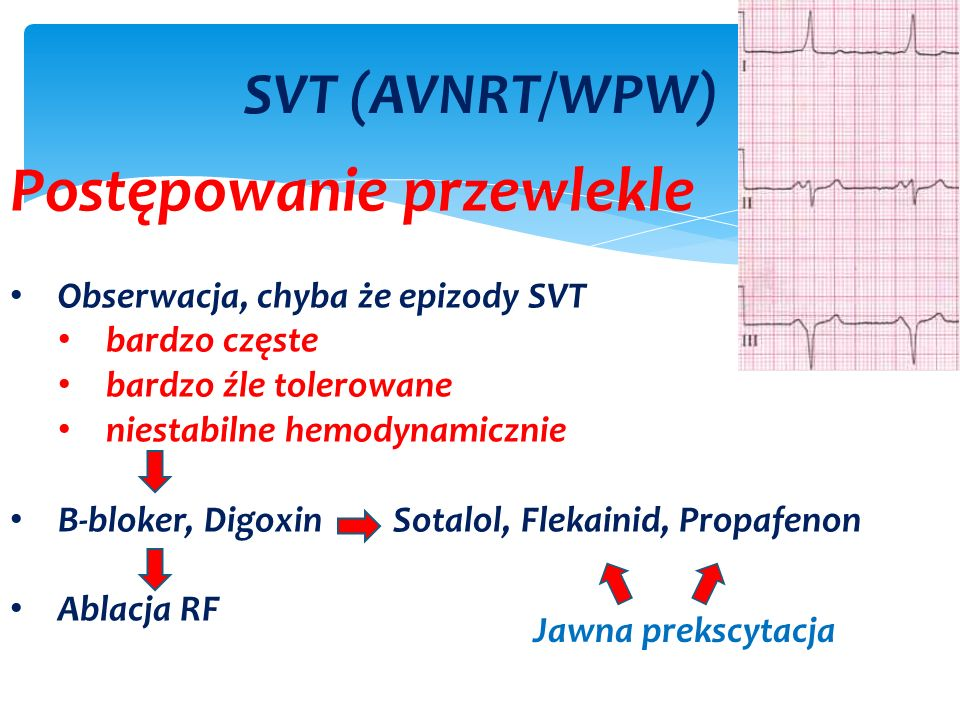 SVT (AVNRT/WPW) Postępowanie przewlekle Obserwacja, chyba że epizody SVT bardzo częste bardzo źle tolerowane niestabilne hemodynamicznie B-bloker, Digoxin Sotalol, Flekainid, Propafenon Ablacja RF Jawna prekscytacja