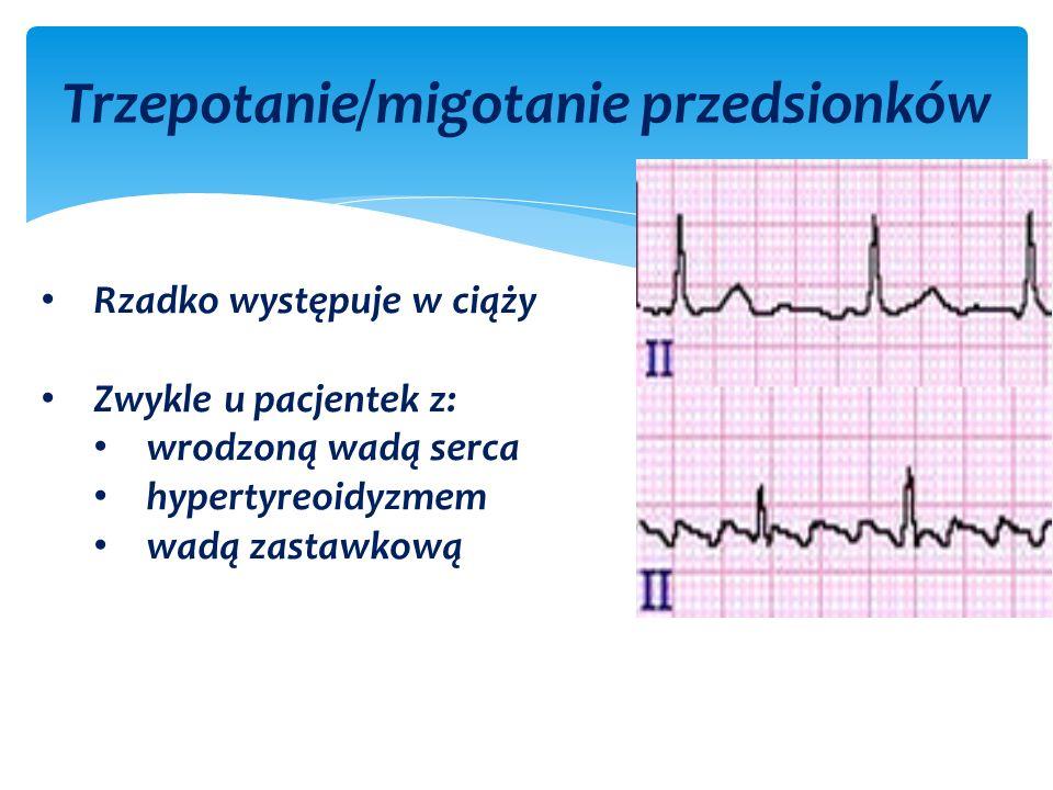 Trzepotanie/migotanie przedsionków Rzadko występuje w ciąży Zwykle u pacjentek z: wrodzoną wadą serca hypertyreoidyzmem wadą zastawkową