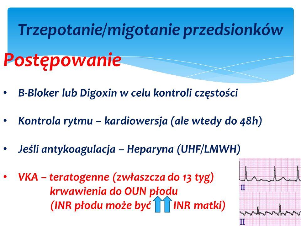 Trzepotanie/migotanie przedsionków Postępowanie B-Bloker lub Digoxin w celu kontroli częstości Kontrola rytmu – kardiowersja (ale wtedy do 48h) Jeśli antykoagulacja – Heparyna (UHF/LMWH) VKA – teratogenne (zwłaszcza do 13 tyg) krwawienia do OUN płodu (INR płodu może być INR matki)