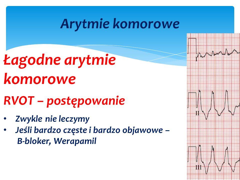 Arytmie komorowe Łagodne arytmie komorowe RVOT – postępowanie Zwykle nie leczymy Jeśli bardzo częste i bardzo objawowe – B-bloker, Werapamil