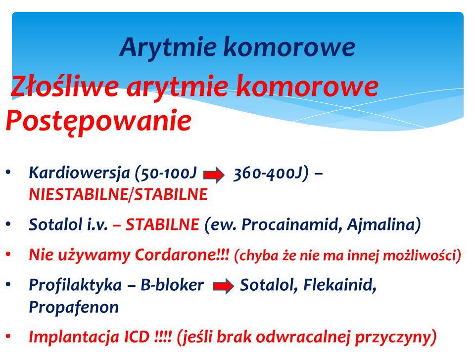 Arytmie komorowe Złośliwe arytmie komorowe Postępowanie Kardiowersja (50-100J 360-400J) – NIESTABILNE/STABILNE Sotalol i.v.