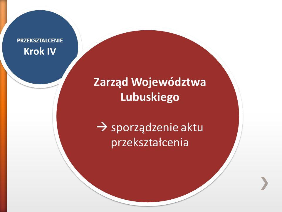 PRZEKSZTAŁCENIE Krok IV PRZEKSZTAŁCENIE Krok IV Zarząd Województwa Lubuskiego  sporządzenie aktu przekształcenia