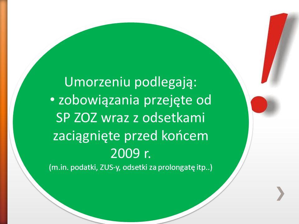 Umorzeniu podlegają: zobowiązania przejęte od SP ZOZ wraz z odsetkami zaciągnięte przed końcem 2009 r. (m.in. podatki, ZUS-y, odsetki za prolongatę it