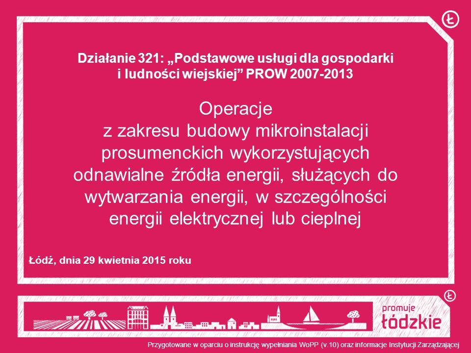 """Działanie 321: """"Podstawowe usługi dla gospodarki i ludności wiejskiej PROW 2007-2013 Operacje z zakresu budowy mikroinstalacji prosumenckich wykorzystujących odnawialne źródła energii, służących do wytwarzania energii, w szczególności energii elektrycznej lub cieplnej Łódź, dnia 29 kwietnia 2015 roku Przygotowane w oparciu o instrukcję wypełniania WoPP (v.10) oraz informacje Instytucji Zarządzającej"""