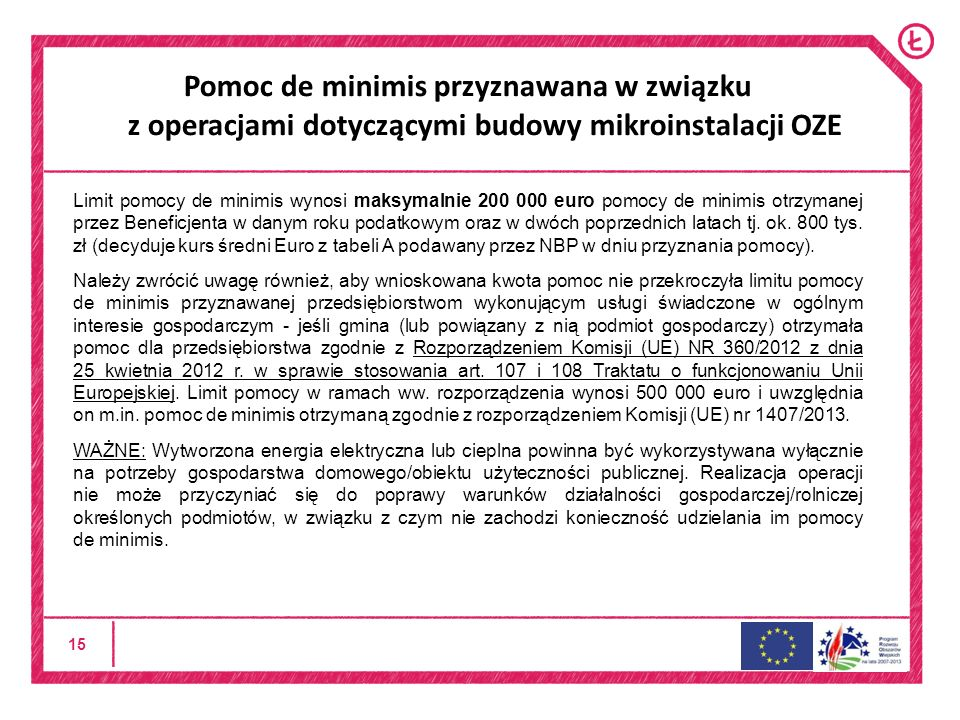 15 Pomoc de minimis przyznawana w związku z operacjami dotyczącymi budowy mikroinstalacji OZE Limit pomocy de minimis wynosi maksymalnie 200 000 euro pomocy de minimis otrzymanej przez Beneficjenta w danym roku podatkowym oraz w dwóch poprzednich latach tj.