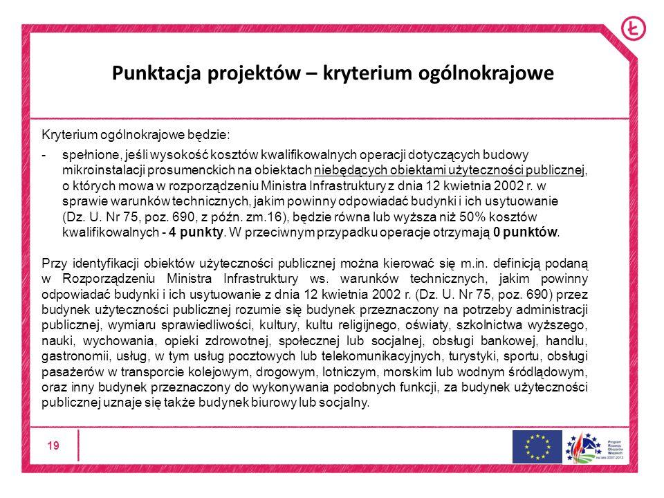 19 Punktacja projektów – kryterium ogólnokrajowe Kryterium ogólnokrajowe będzie: -spełnione, jeśli wysokość kosztów kwalifikowalnych operacji dotyczących budowy mikroinstalacji prosumenckich na obiektach niebędących obiektami użyteczności publicznej, o których mowa w rozporządzeniu Ministra Infrastruktury z dnia 12 kwietnia 2002 r.