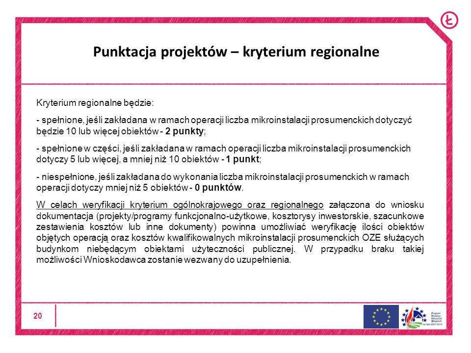 20 Punktacja projektów – kryterium regionalne Kryterium regionalne będzie: - spełnione, jeśli zakładana w ramach operacji liczba mikroinstalacji prosumenckich dotyczyć będzie 10 lub więcej obiektów - 2 punkty; - spełnione w części, jeśli zakładana w ramach operacji liczba mikroinstalacji prosumenckich dotyczy 5 lub więcej, a mniej niż 10 obiektów - 1 punkt; - niespełnione, jeśli zakładana do wykonania liczba mikroinstalacji prosumenckich w ramach operacji dotyczy mniej niż 5 obiektów - 0 punktów.