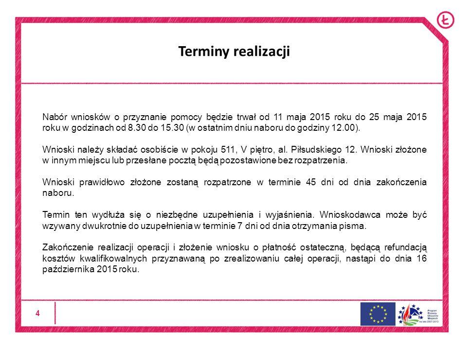 4 Terminy realizacji Nabór wniosków o przyznanie pomocy będzie trwał od 11 maja 2015 roku do 25 maja 2015 roku w godzinach od 8.30 do 15.30 (w ostatnim dniu naboru do godziny 12.00).