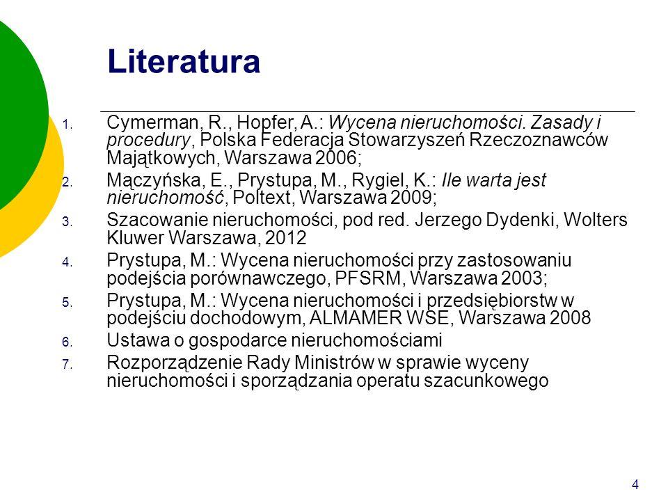 4 Literatura 1. Cymerman, R., Hopfer, A.: Wycena nieruchomości. Zasady i procedury, Polska Federacja Stowarzyszeń Rzeczoznawców Majątkowych, Warszawa