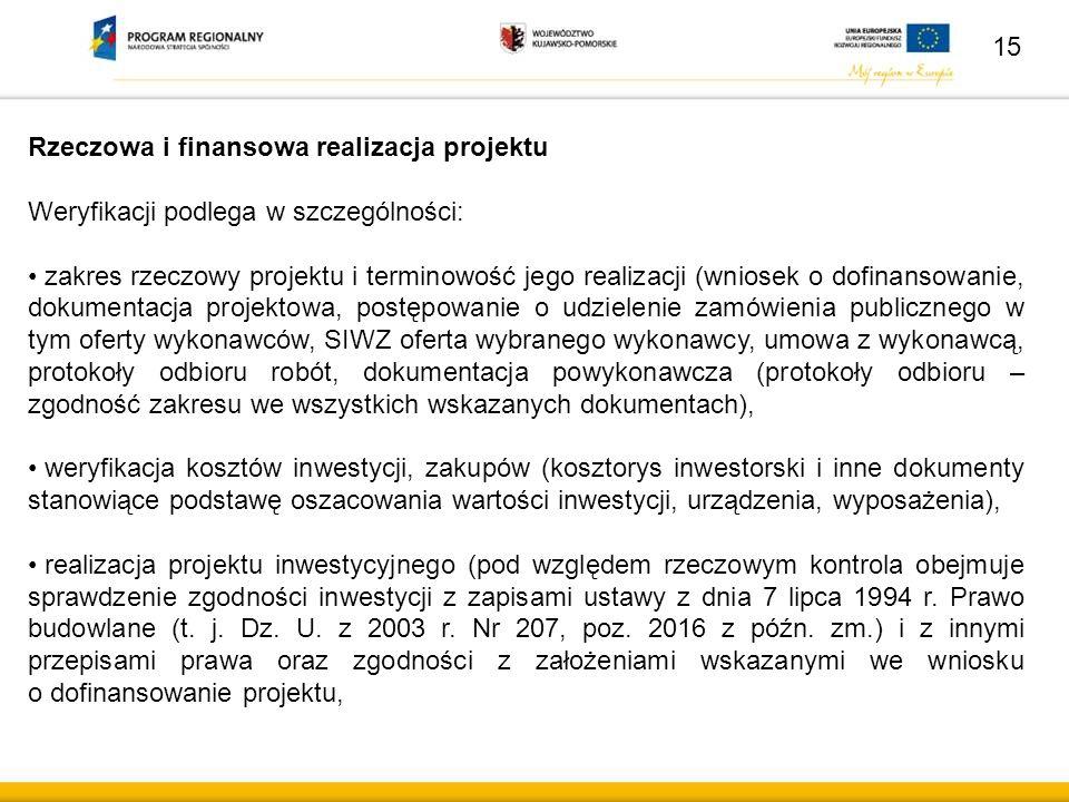 Rzeczowa i finansowa realizacja projektu Weryfikacji podlega w szczególności: zakres rzeczowy projektu i terminowość jego realizacji (wniosek o dofinansowanie, dokumentacja projektowa, postępowanie o udzielenie zamówienia publicznego w tym oferty wykonawców, SIWZ oferta wybranego wykonawcy, umowa z wykonawcą, protokoły odbioru robót, dokumentacja powykonawcza (protokoły odbioru – zgodność zakresu we wszystkich wskazanych dokumentach), weryfikacja kosztów inwestycji, zakupów (kosztorys inwestorski i inne dokumenty stanowiące podstawę oszacowania wartości inwestycji, urządzenia, wyposażenia), realizacja projektu inwestycyjnego (pod względem rzeczowym kontrola obejmuje sprawdzenie zgodności inwestycji z zapisami ustawy z dnia 7 lipca 1994 r.