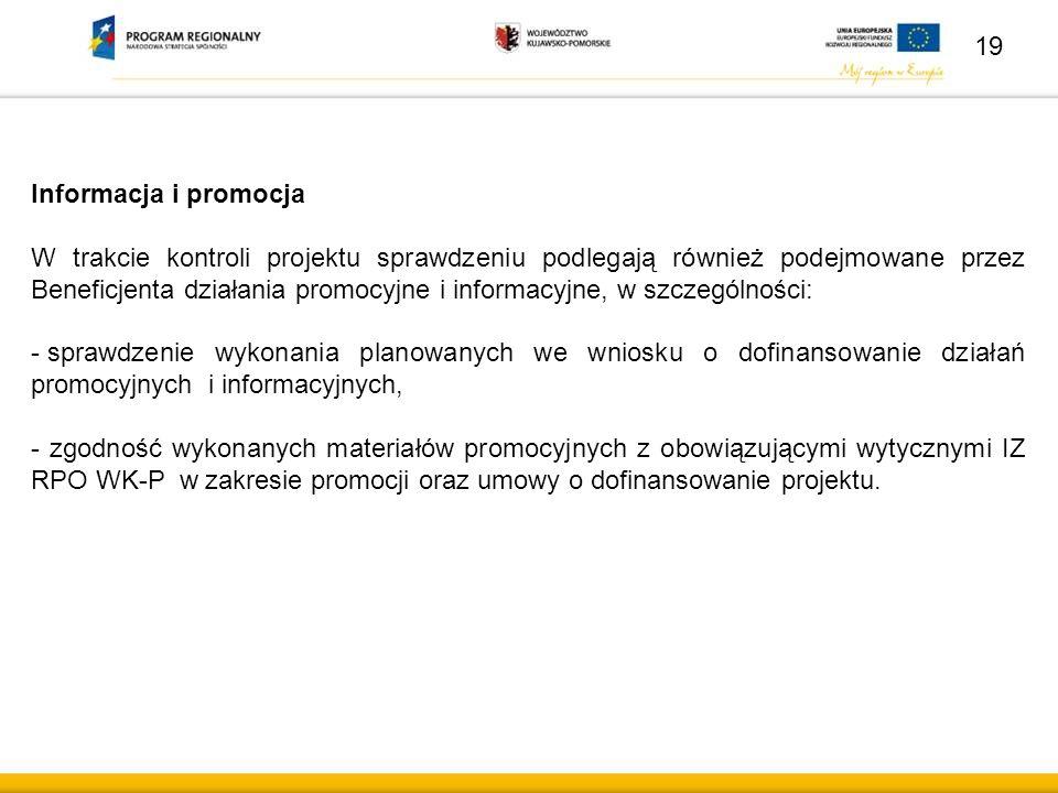 Informacja i promocja W trakcie kontroli projektu sprawdzeniu podlegają również podejmowane przez Beneficjenta działania promocyjne i informacyjne, w szczególności: - sprawdzenie wykonania planowanych we wniosku o dofinansowanie działań promocyjnych i informacyjnych, - zgodność wykonanych materiałów promocyjnych z obowiązującymi wytycznymi IZ RPO WK-P w zakresie promocji oraz umowy o dofinansowanie projektu.