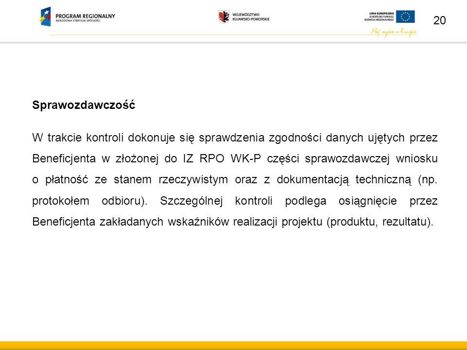 Sprawozdawczość W trakcie kontroli dokonuje się sprawdzenia zgodności danych ujętych przez Beneficjenta w złożonej do IZ RPO WK-P części sprawozdawcze