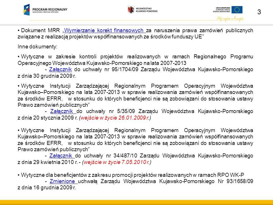 """Dokument MRR """"Wymierzanie korekt finansowych za naruszenia prawa zamówień publicznych związane z realizacją projektów współfinansowanych ze środków funduszy UE Wymierzanie korekt finansowych Inne dokumenty: Wytyczne w zakresie kontroli projektów realizowanych w ramach Regionalnego Programu Operacyjnego Województwa Kujawsko-Pomorskiego na lata 2007-2013 - Załącznik do uchwały nr 95/1704/09 Zarządu Województwa Kujawsko-Pomorskiego z dnia 30 grudnia 2009 r.Załącznik Wytyczne Instytucji Zarządzającej Regionalnym Programem Operacyjnym Województwa Kujawsko–Pomorskiego na lata 2007-2013 w sprawie realizowania zamówień współfinansowanych ze środków EFRR, w stosunku do których beneficjenci nie są zobowiązani do stosowania ustawy Prawo zamówień publicznych - Załącznik do uchwały nr 5/35/09 Zarządu Województwa Kujawsko-Pomorskiego z dnia 20 stycznia 2009 r."""