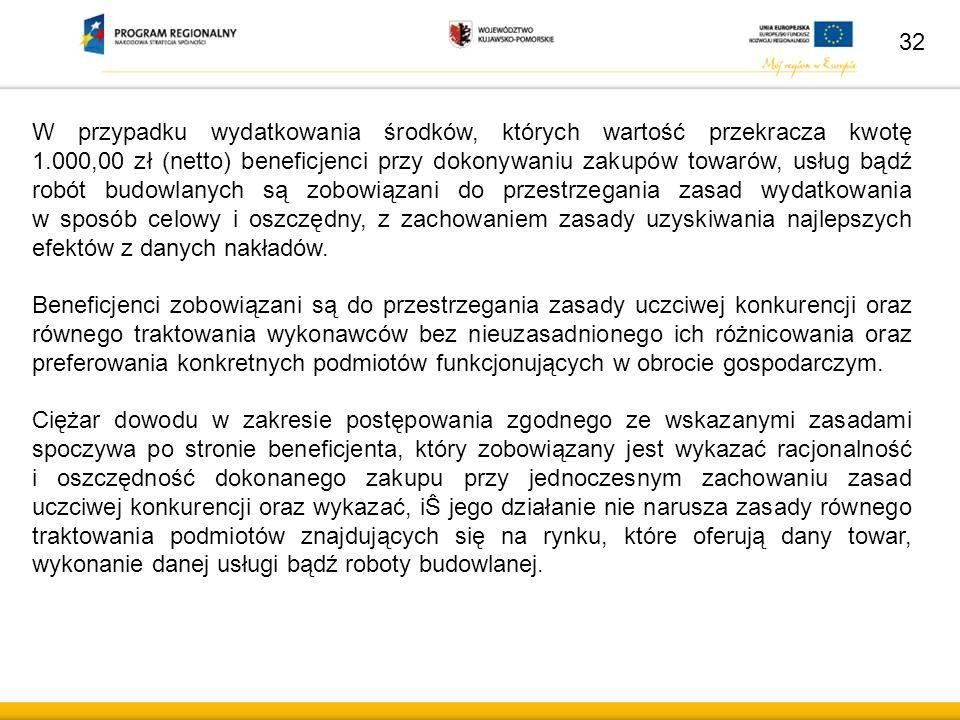 32 W przypadku wydatkowania środków, których wartość przekracza kwotę 1.000,00 zł (netto) beneficjenci przy dokonywaniu zakupów towarów, usług bądź ro