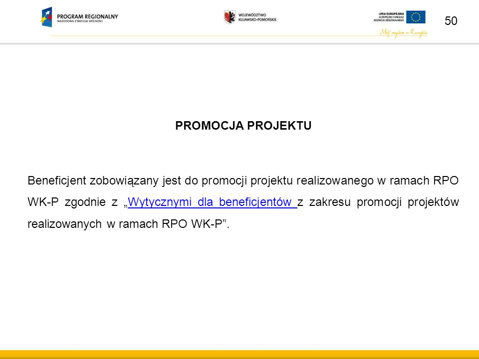 """50 PROMOCJA PROJEKTU Beneficjent zobowiązany jest do promocji projektu realizowanego w ramach RPO WK-P zgodnie z """"Wytycznymi dla beneficjentów z zakresu promocji projektów realizowanych w ramach RPO WK-P .Wytycznymi dla beneficjentów"""