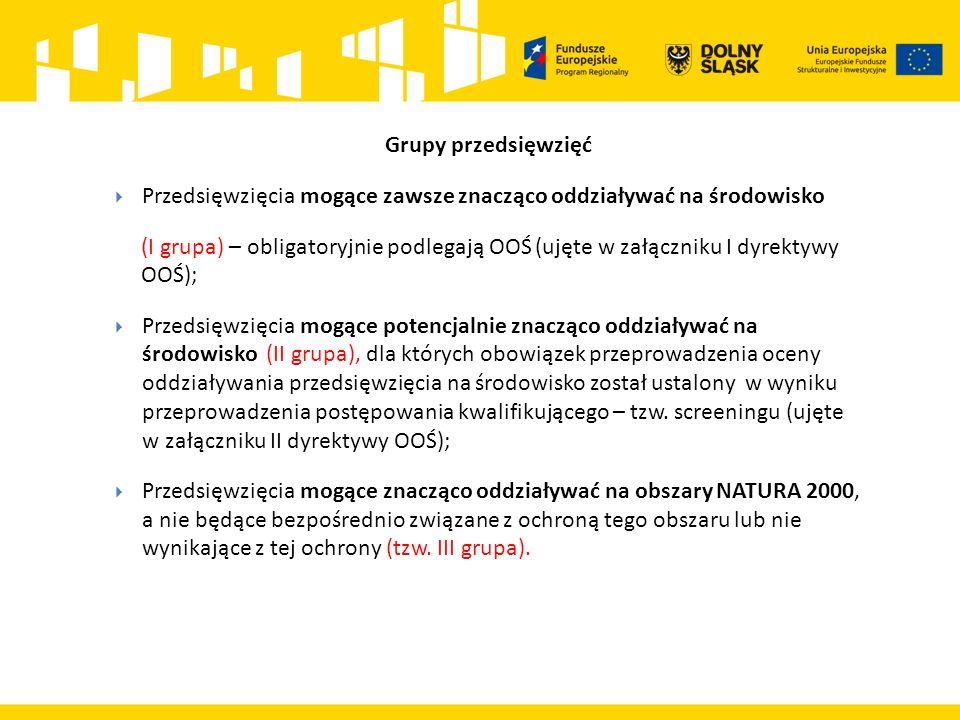 Grupy przedsięwzięć  Przedsięwzięcia mogące zawsze znacząco oddziaływać na środowisko (I grupa) – obligatoryjnie podlegają OOŚ (ujęte w załączniku I dyrektywy OOŚ);  Przedsięwzięcia mogące potencjalnie znacząco oddziaływać na środowisko (II grupa), dla których obowiązek przeprowadzenia oceny oddziaływania przedsięwzięcia na środowisko został ustalony w wyniku przeprowadzenia postępowania kwalifikującego – tzw.