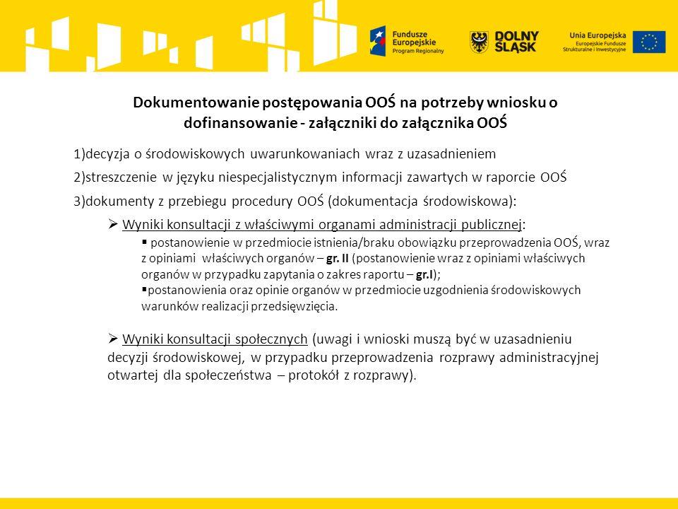 Dokumentowanie postępowania OOŚ na potrzeby wniosku o dofinansowanie - załączniki do załącznika OOŚ 1)decyzja o środowiskowych uwarunkowaniach wraz z uzasadnieniem 2)streszczenie w języku niespecjalistycznym informacji zawartych w raporcie OOŚ 3)dokumenty z przebiegu procedury OOŚ (dokumentacja środowiskowa):  Wyniki konsultacji z właściwymi organami administracji publicznej:  postanowienie w przedmiocie istnienia/braku obowiązku przeprowadzenia OOŚ, wraz z opiniami właściwych organów – gr.
