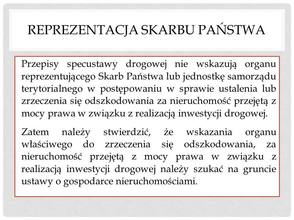 REPREZENTACJA SKARBU PAŃSTWA Przepisy specustawy drogowej nie wskazują organu reprezentującego Skarb Państwa lub jednostkę samorządu terytorialnego w
