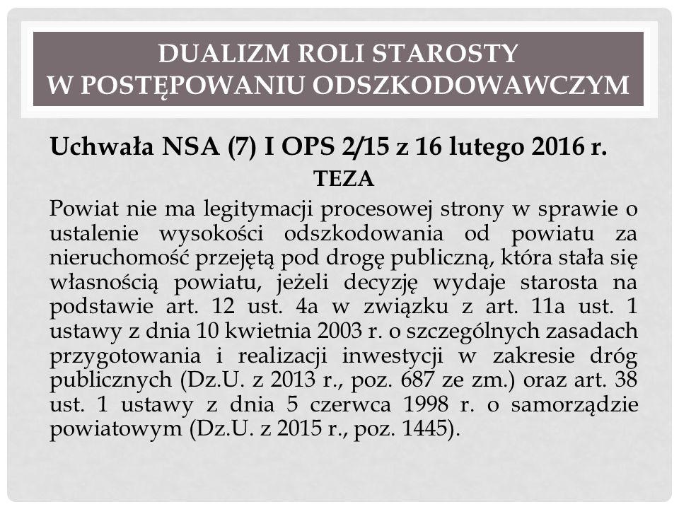 DUALIZM ROLI STAROSTY W POSTĘPOWANIU ODSZKODOWAWCZYM Uchwała NSA (7) I OPS 2/15 z 16 lutego 2016 r. TEZA Powiat nie ma legitymacji procesowej strony w