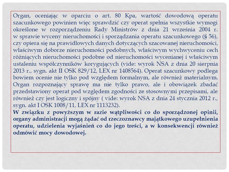 Organ, oceniając w oparciu o art. 80 Kpa, wartość dowodową operatu szacunkowego powinien więc sprawdzić czy operat spełnia wszystkie wymogi określone