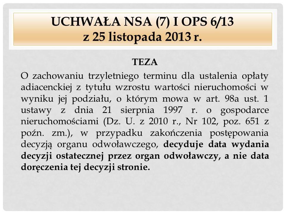 UCHWAŁA NSA (7) I OPS 6/13 z 25 listopada 2013 r. TEZA O zachowaniu trzyletniego terminu dla ustalenia opłaty adiacenckiej z tytułu wzrostu wartości n