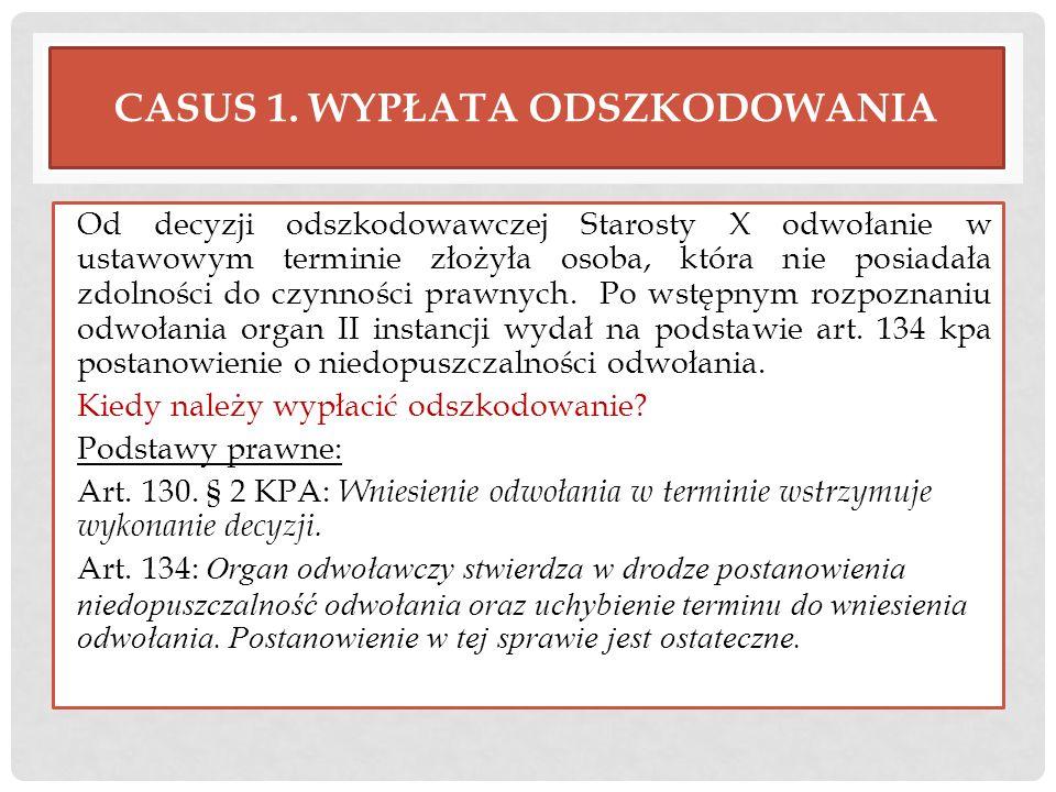 CASUS 1. WYPŁATA ODSZKODOWANIA Od decyzji odszkodowawczej Starosty X odwołanie w ustawowym terminie złożyła osoba, która nie posiadała zdolności do cz