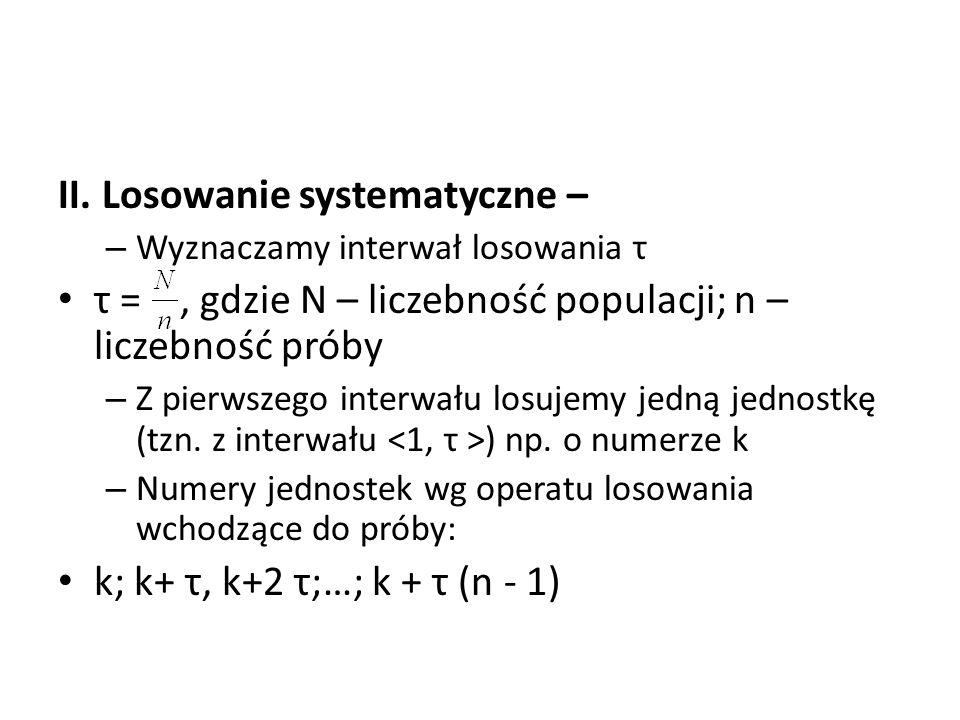 II. Losowanie systematyczne – – Wyznaczamy interwał losowania τ τ =, gdzie N – liczebność populacji; n – liczebność próby – Z pierwszego interwału los